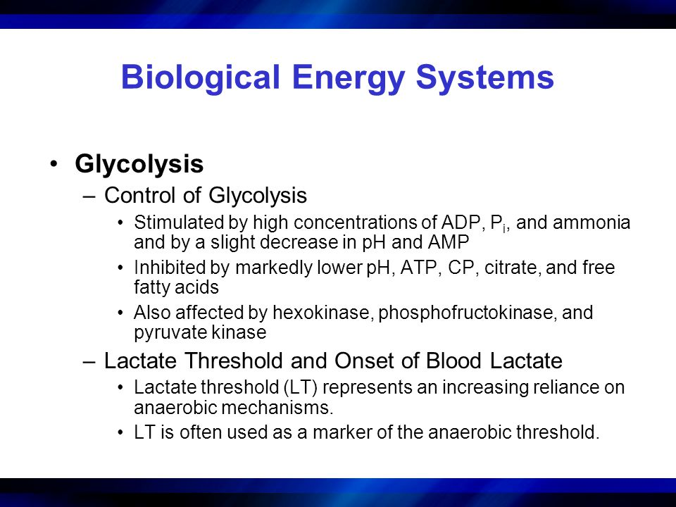 Biological Energy Systems Glycolysis –Control of Glycolysis Stimulated by high concentrations of ADP, P i, and ammonia and by a slight decrease in pH and AMP Inhibited by markedly lower pH, ATP, CP, citrate, and free fatty acids Also affected by hexokinase, phosphofructokinase, and pyruvate kinase –Lactate Threshold and Onset of Blood Lactate Lactate threshold (LT) represents an increasing reliance on anaerobic mechanisms.
