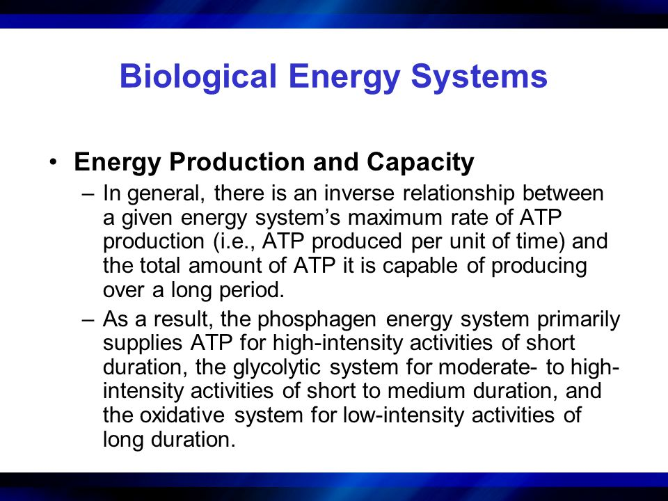 Biological Energy Systems Energy Production and Capacity –In general, there is an inverse relationship between a given energy system's maximum rate of