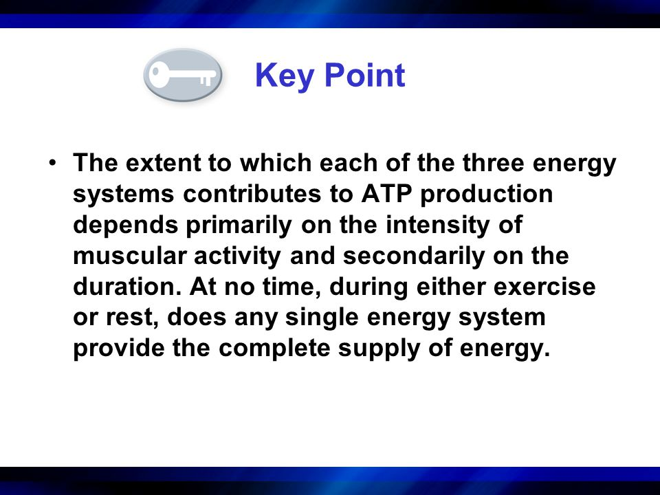 Key Point The extent to which each of the three energy systems contributes to ATP production depends primarily on the intensity of muscular activity a