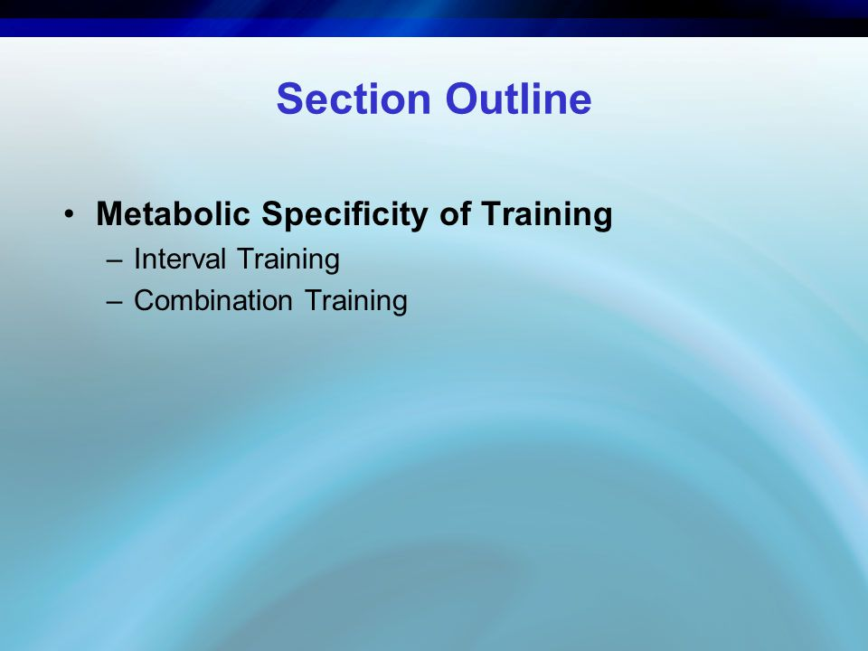 Section Outline Metabolic Specificity of Training –Interval Training –Combination Training
