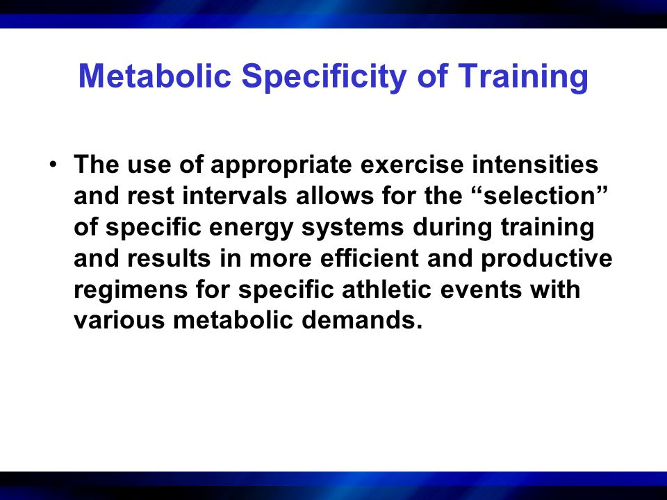 """Metabolic Specificity of Training The use of appropriate exercise intensities and rest intervals allows for the """"selection"""" of specific energy systems"""