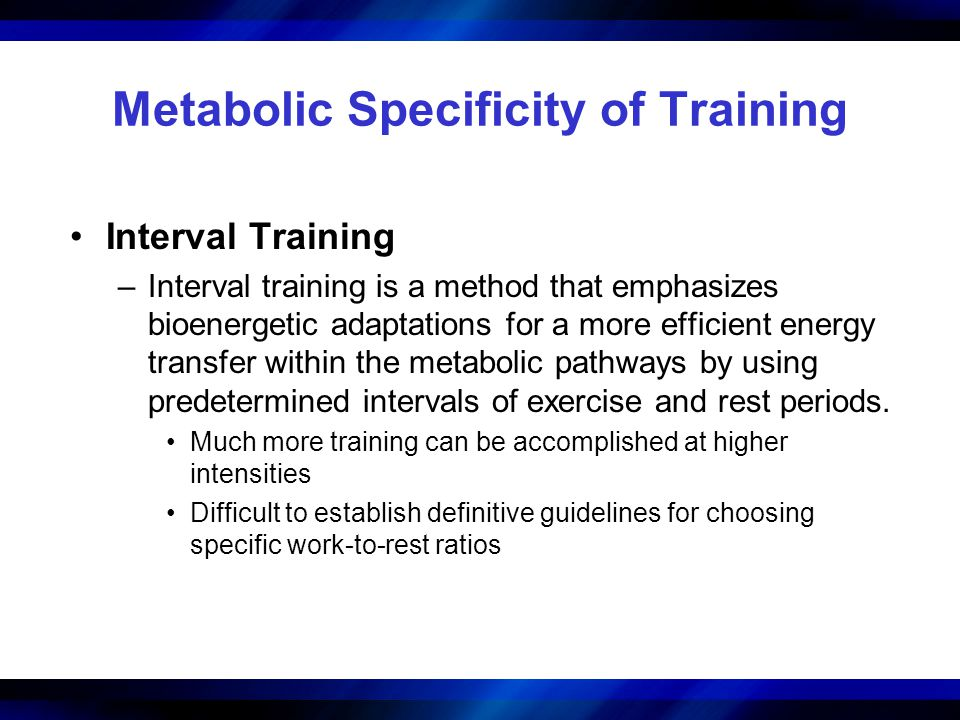Metabolic Specificity of Training Interval Training –Interval training is a method that emphasizes bioenergetic adaptations for a more efficient energ