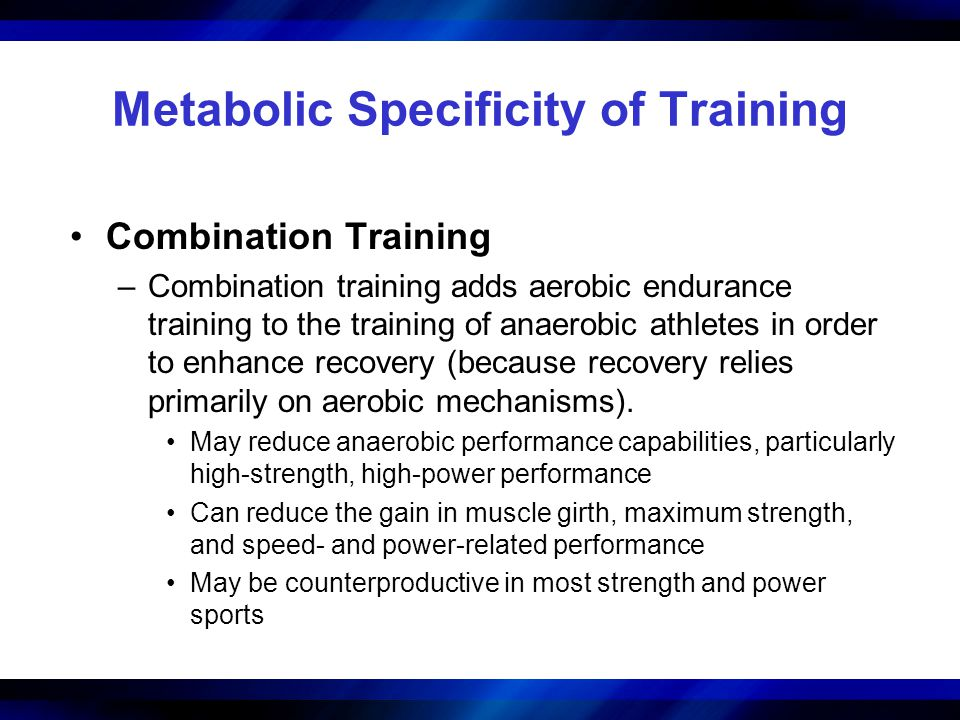 Metabolic Specificity of Training Combination Training –Combination training adds aerobic endurance training to the training of anaerobic athletes in order to enhance recovery (because recovery relies primarily on aerobic mechanisms).
