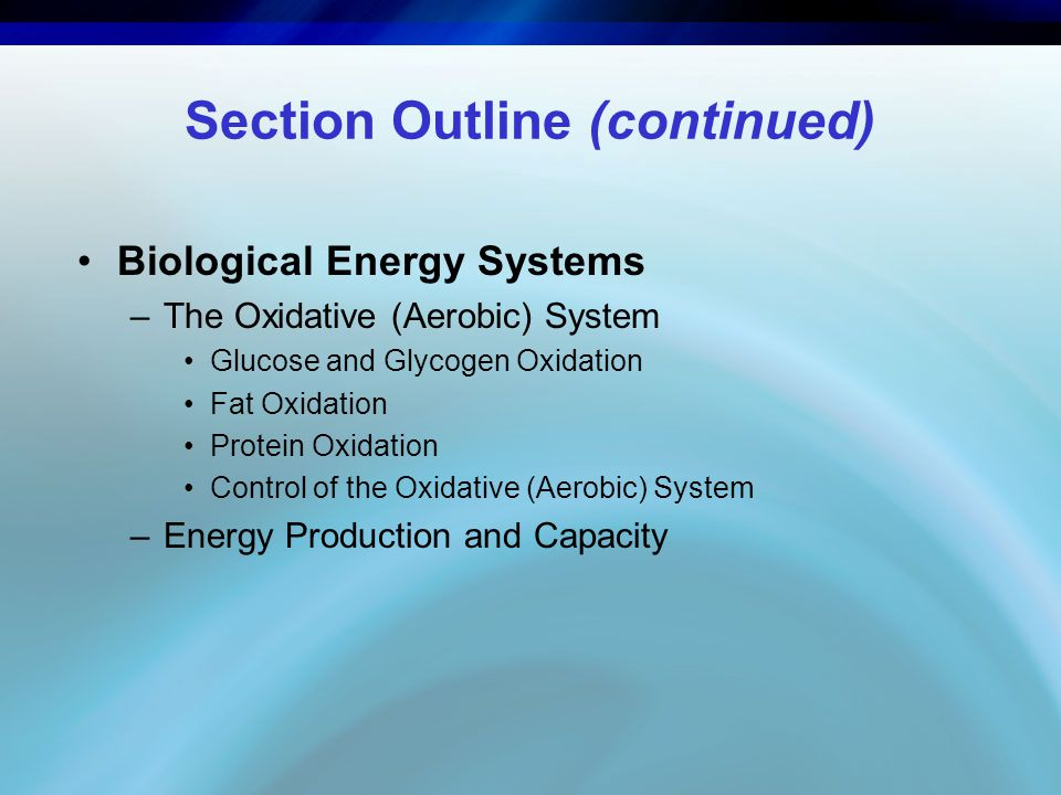 Section Outline (continued) Biological Energy Systems –The Oxidative (Aerobic) System Glucose and Glycogen Oxidation Fat Oxidation Protein Oxidation C