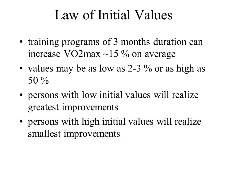 Law of Initial Values training programs of 3 months duration can increase VO2max ~15 % on average values may be as low as 2-3 % or as high as 50 % persons with low initial values will realize greatest improvements persons with high initial values will realize smallest improvements