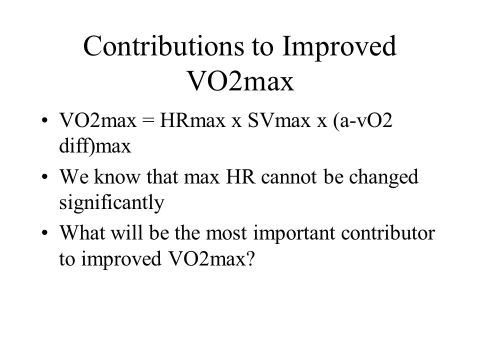 Contributions to Improved VO2max VO2max = HRmax x SVmax x (a-vO2 diff)max We know that max HR cannot be changed significantly What will be the most important contributor to improved VO2max?