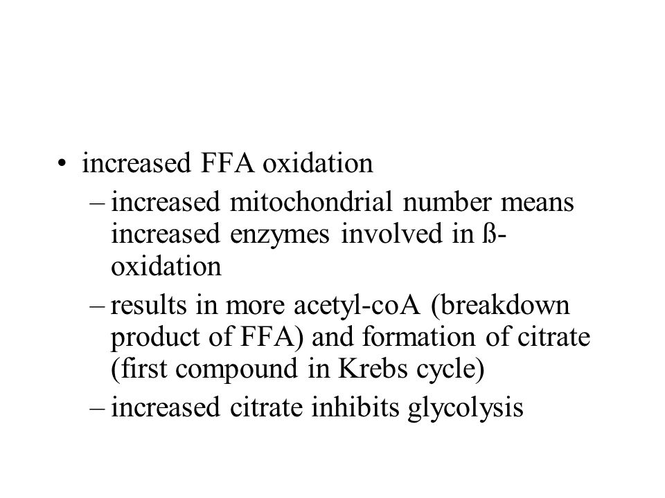 increased FFA oxidation –increased mitochondrial number means increased enzymes involved in ß- oxidation –results in more acetyl-coA (breakdown product of FFA) and formation of citrate (first compound in Krebs cycle) –increased citrate inhibits glycolysis