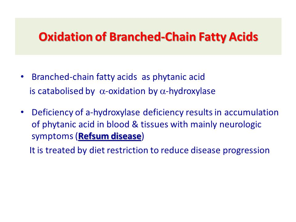 Oxidation of Branched-Chain Fatty Acids Branched-chain fatty acids as phytanic acid is catabolised by  -oxidation by  -hydroxylase Refsum disease Deficiency of a-hydroxylase deficiency results in accumulation of phytanic acid in blood & tissues with mainly neurologic symptoms (Refsum disease) It is treated by diet restriction to reduce disease progression