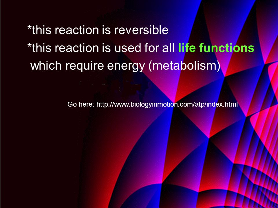 *this reaction is reversible *this reaction is used for all life functions which require energy (metabolism) Go here: http://www.biologyinmotion.com/atp/index.html