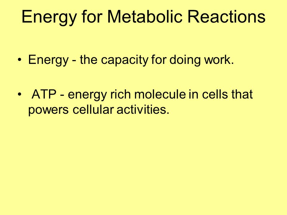 Energy for Metabolic Reactions Energy - the capacity for doing work. ATP - energy rich molecule in cells that powers cellular activities.