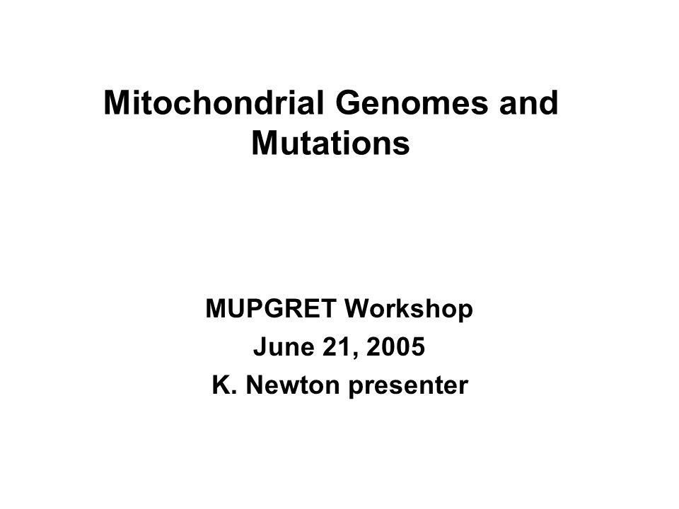 Mitochondrial Genomes and Mutations MUPGRET Workshop June 21, 2005 K. Newton presenter