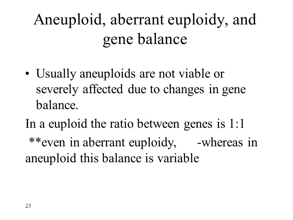 Aneuploid, aberrant euploidy, and gene balance Usually aneuploids are not viable or severely affected due to changes in gene balance.