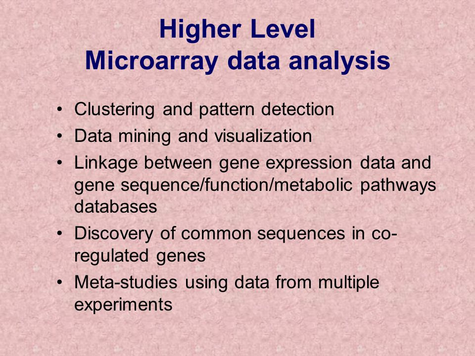 Higher Level Microarray data analysis Clustering and pattern detection Data mining and visualization Linkage between gene expression data and gene sequence/function/metabolic pathways databases Discovery of common sequences in co- regulated genes Meta-studies using data from multiple experiments