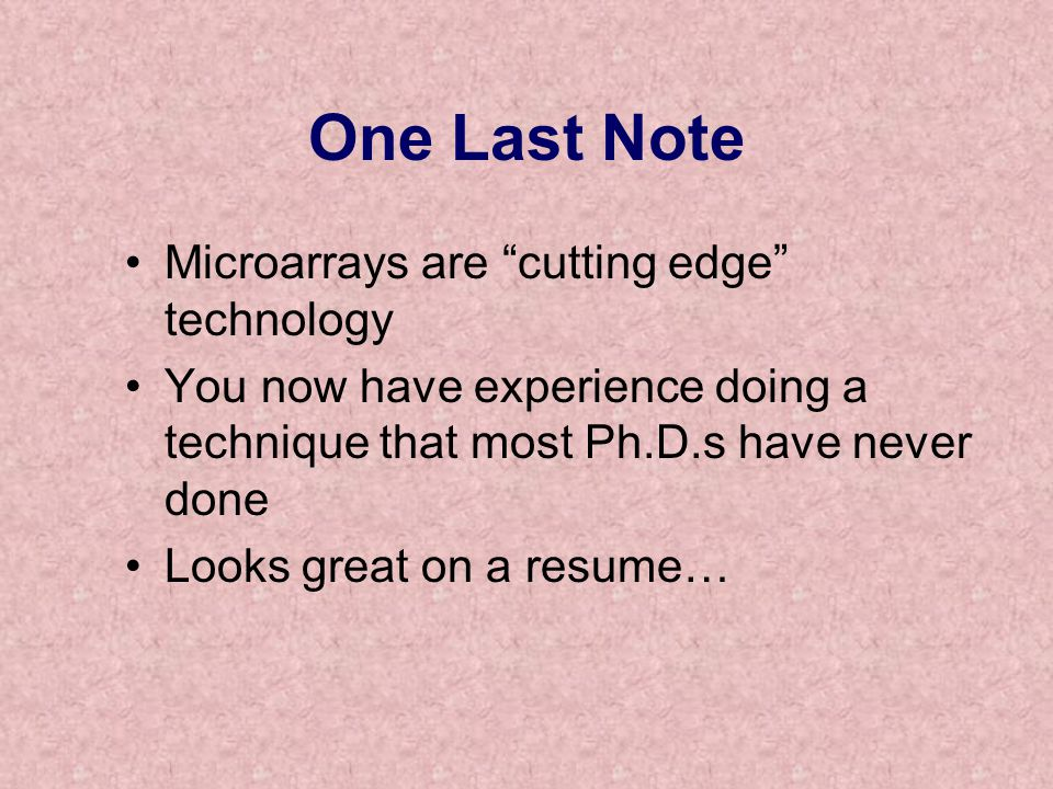 One Last Note Microarrays are cutting edge technology You now have experience doing a technique that most Ph.D.s have never done Looks great on a resume…