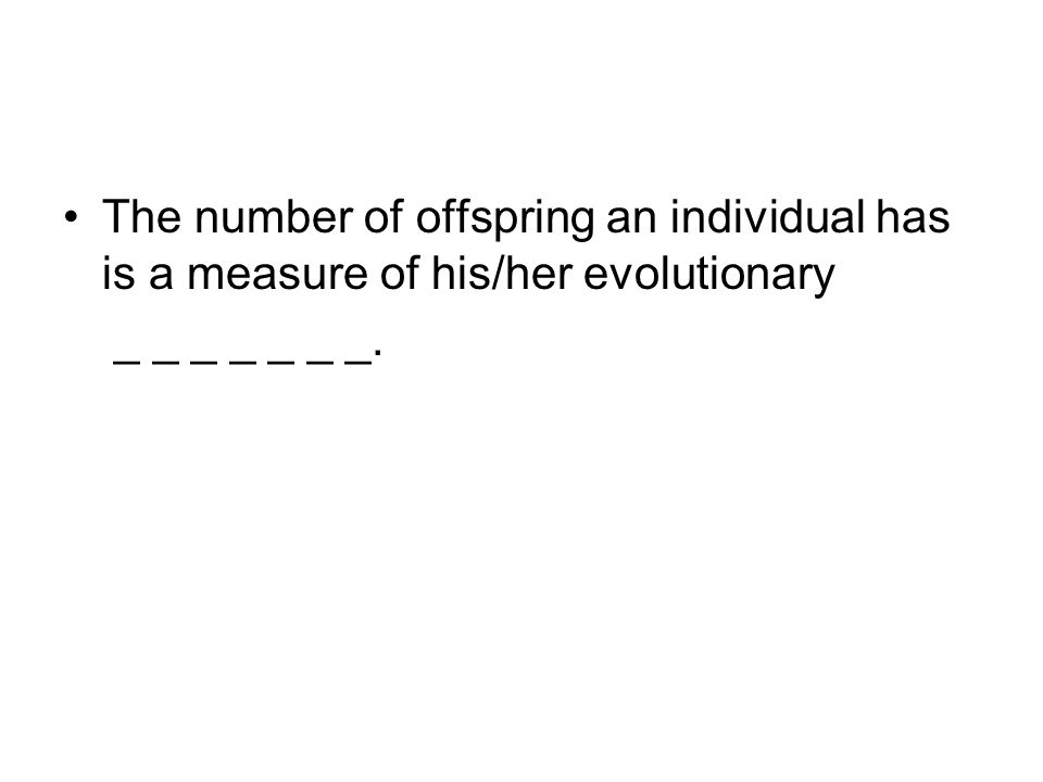 The number of offspring an individual has is a measure of his/her evolutionary _ _ _ _ _ _ _.