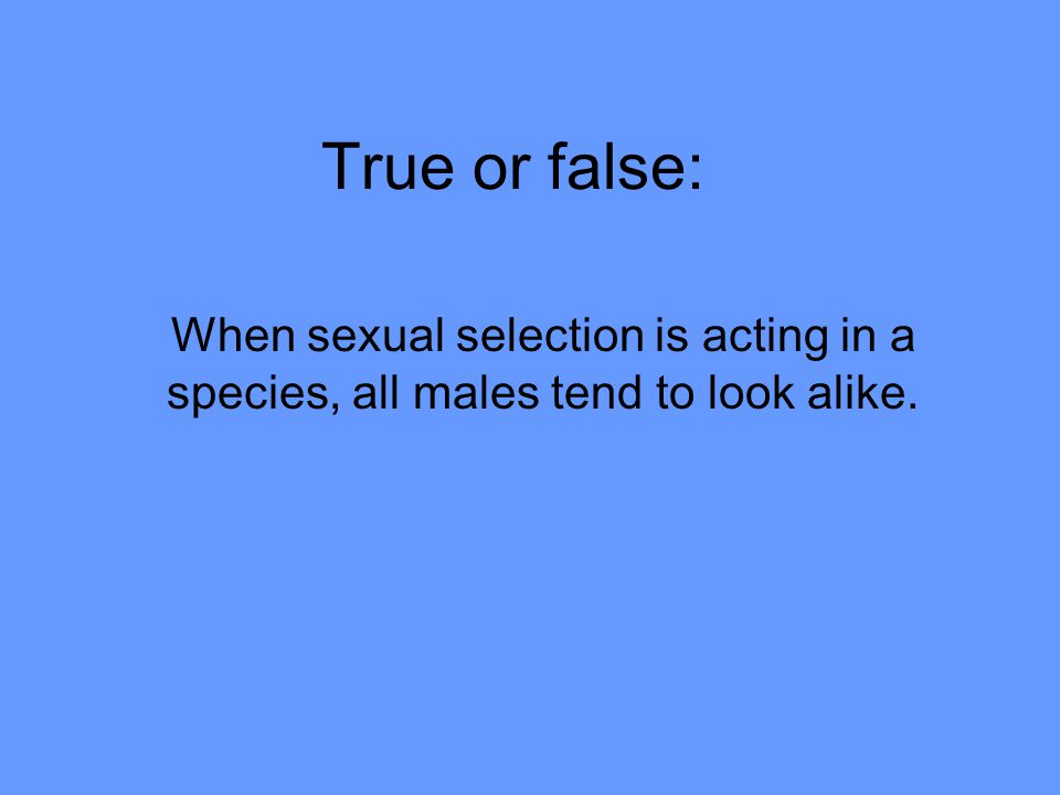 True or false: When sexual selection is acting in a species, all males tend to look alike.