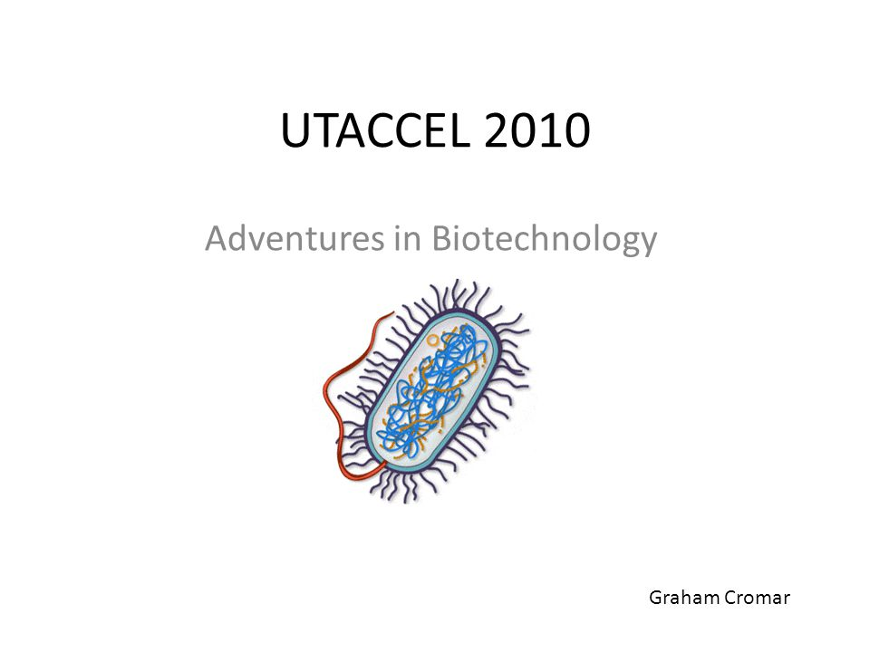 UTACCEL 2010 Adventures in Biotechnology Graham Cromar