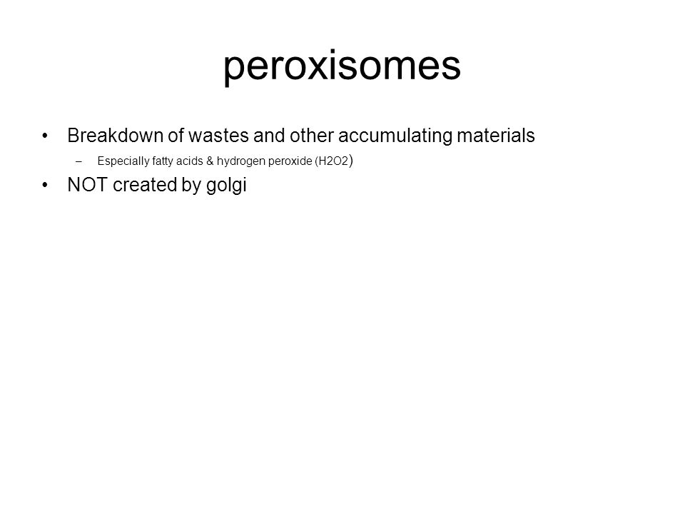 peroxisomes Breakdown of wastes and other accumulating materials –Especially fatty acids & hydrogen peroxide (H2O2 ) NOT created by golgi