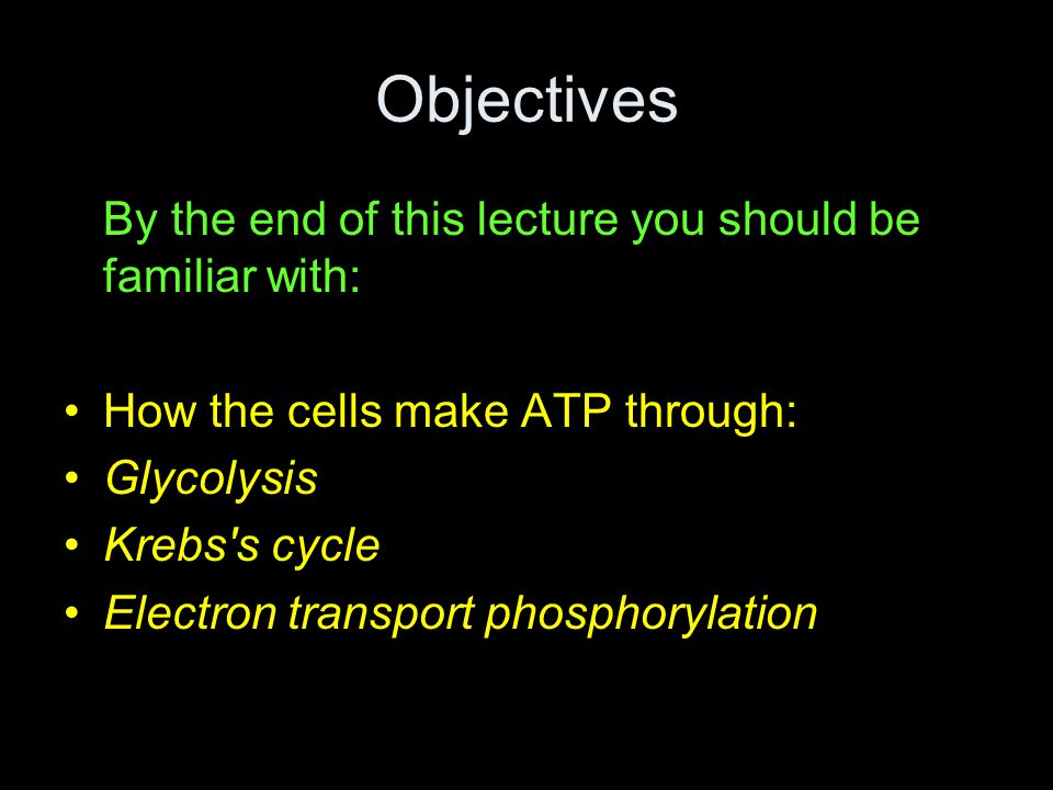 Objectives By the end of this lecture you should be familiar with: How the cells make ATP through: Glycolysis Krebs s cycle Electron transport phosphorylation