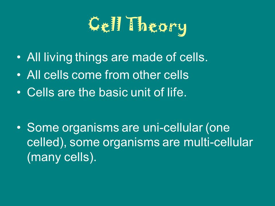 Cell Theory All living things are made of cells. All cells come from other cells Cells are the basic unit of life. Some organisms are uni-cellular (on