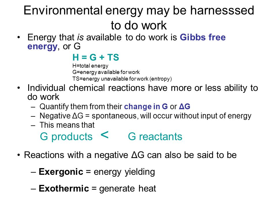 Environmental energy may be harnesssed to do work Energy that is available to do work is Gibbs free energy, or G H = G + TS H=total energy G=energy available for work TS=energy unavailable for work (entropy) Individual chemical reactions have more or less ability to do work –Quantify them from their change in G or ΔG –Negative ΔG = spontaneous, will occur without input of energy –This means that G products < G reactants Reactions with a negative ΔG can also be said to be – Exergonic = energy yielding – Exothermic = generate heat