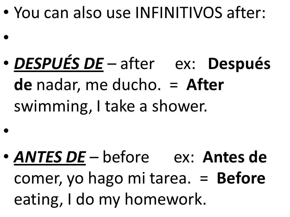 You can also use INFINITIVOS after: DESPUÉS DE – after ex: Después de nadar, me ducho.