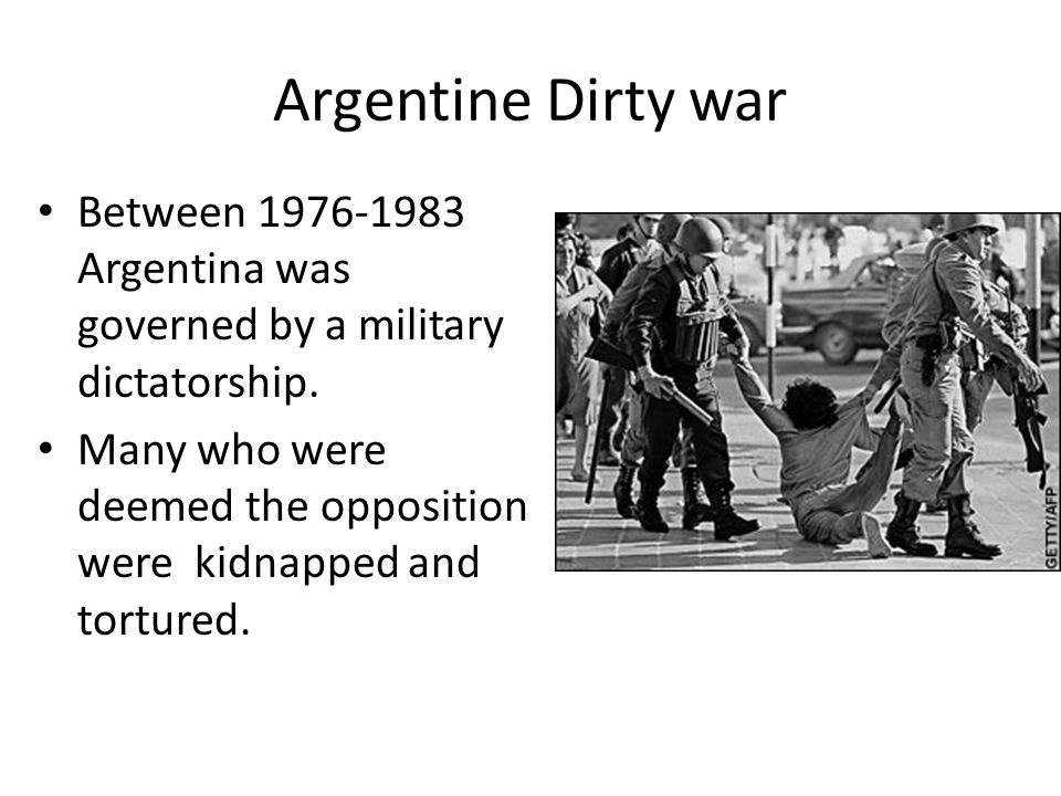 Argentine Dirty war Between 1976-1983 Argentina was governed by a military dictatorship.