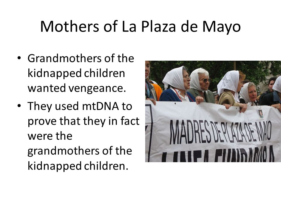 Mothers of La Plaza de Mayo Grandmothers of the kidnapped children wanted vengeance. They used mtDNA to prove that they in fact were the grandmothers