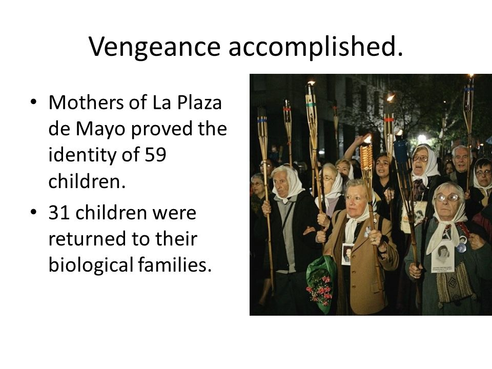 Vengeance accomplished. Mothers of La Plaza de Mayo proved the identity of 59 children. 31 children were returned to their biological families.