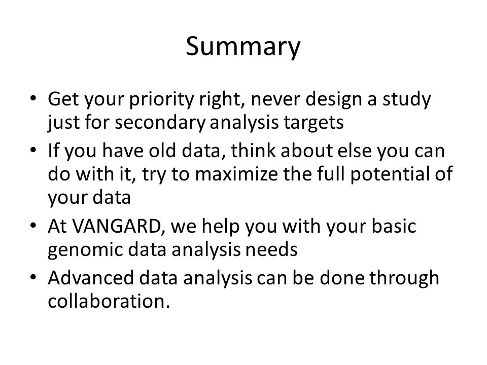 Summary Get your priority right, never design a study just for secondary analysis targets If you have old data, think about else you can do with it, try to maximize the full potential of your data At VANGARD, we help you with your basic genomic data analysis needs Advanced data analysis can be done through collaboration.