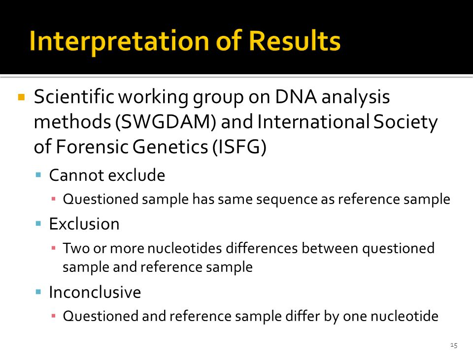 Scientific working group on DNA analysis methods (SWGDAM) and International Society of Forensic Genetics (ISFG)  Cannot exclude ▪ Questioned sample has same sequence as reference sample  Exclusion ▪ Two or more nucleotides differences between questioned sample and reference sample  Inconclusive ▪ Questioned and reference sample differ by one nucleotide 15