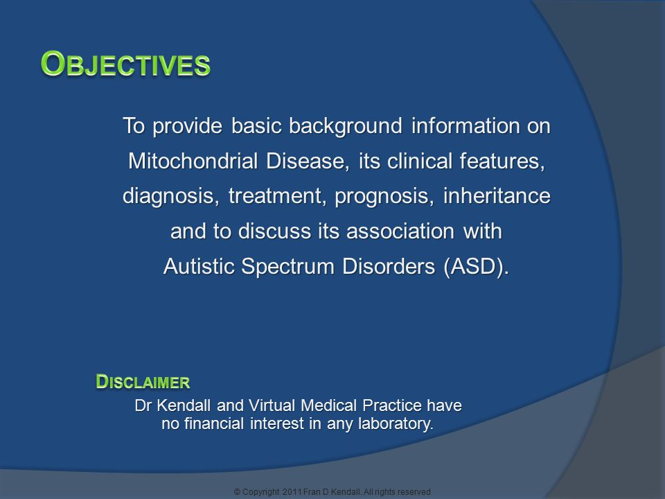 To provide basic background information on Mitochondrial Disease, its clinical features, diagnosis, treatment, prognosis, inheritance and to discuss i