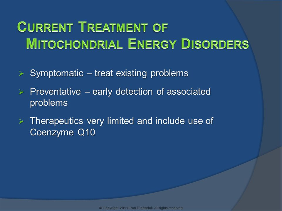  Symptomatic – treat existing problems  Preventative – early detection of associated problems  Therapeutics very limited and include use of Coenzyme Q10 © Copyright 2011 Fran D Kendall.