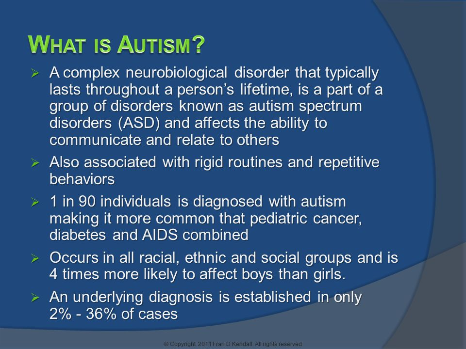  A complex neurobiological disorder that typically lasts throughout a person's lifetime, is a part of a group of disorders known as autism spectrum disorders (ASD) and affects the ability to communicate and relate to others  Also associated with rigid routines and repetitive behaviors  1 in 90 individuals is diagnosed with autism making it more common that pediatric cancer, diabetes and AIDS combined  Occurs in all racial, ethnic and social groups and is 4 times more likely to affect boys than girls.