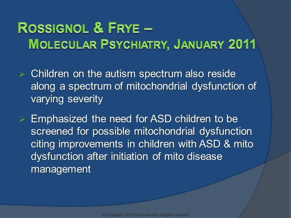  Children on the autism spectrum also reside along a spectrum of mitochondrial dysfunction of varying severity  Emphasized the need for ASD children to be screened for possible mitochondrial dysfunction citing improvements in children with ASD & mito dysfunction after initiation of mito disease management © Copyright 2011 Fran D Kendall.