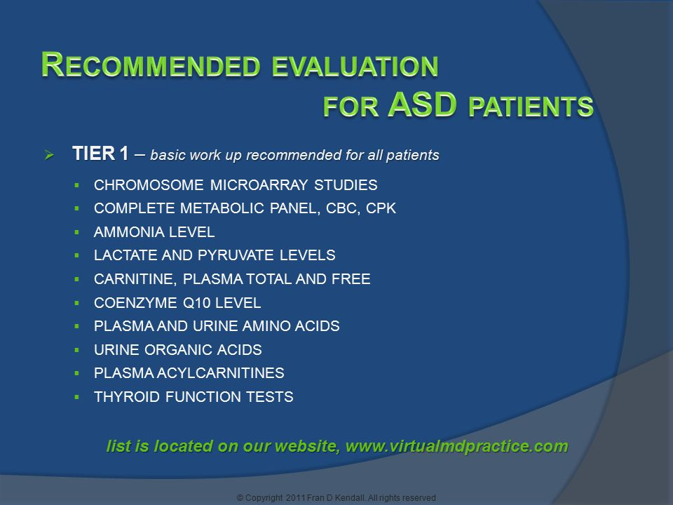  TIER 1 – basic work up recommended for all patients  CHROMOSOME MICROARRAY STUDIES  COMPLETE METABOLIC PANEL, CBC, CPK  AMMONIA LEVEL  LACTATE AND PYRUVATE LEVELS  CARNITINE, PLASMA TOTAL AND FREE  COENZYME Q10 LEVEL  PLASMA AND URINE AMINO ACIDS  URINE ORGANIC ACIDS  PLASMA ACYLCARNITINES  THYROID FUNCTION TESTS list is located on our website, www.virtualmdpractice.com
