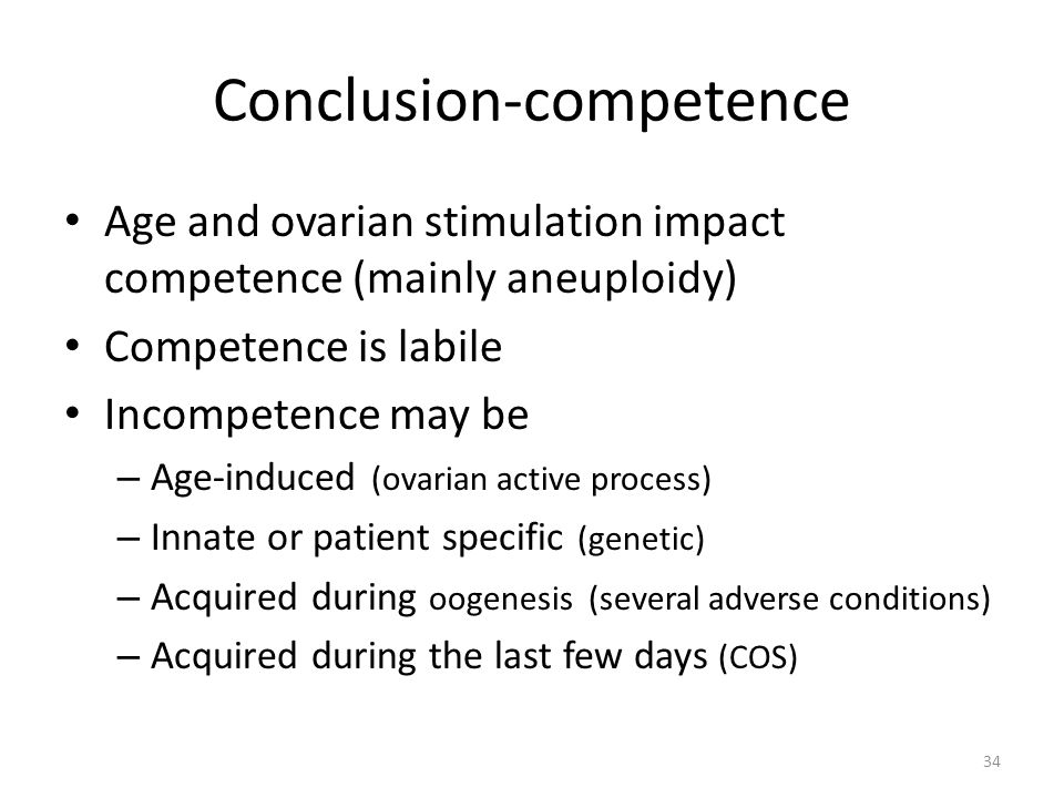 Conclusion-competence Age and ovarian stimulation impact competence (mainly aneuploidy) Competence is labile Incompetence may be – Age-induced (ovaria