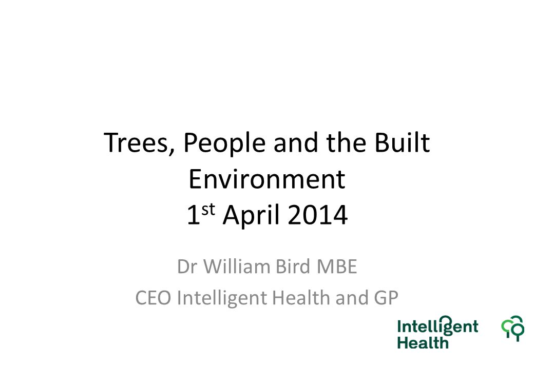 Trees, People and the Built Environment 1 st April 2014 Dr William Bird MBE CEO Intelligent Health and GP