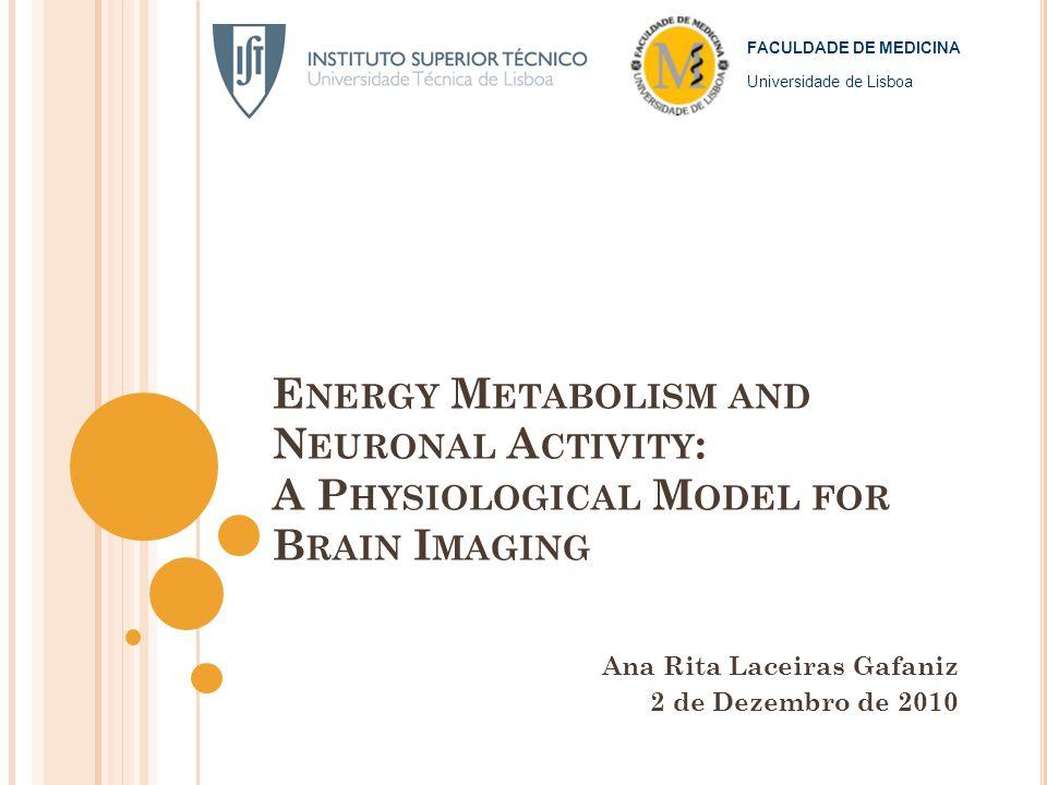 E NERGY M ETABOLISM AND N EURONAL A CTIVITY : A P HYSIOLOGICAL M ODEL FOR B RAIN I MAGING Ana Rita Laceiras Gafaniz 2 de Dezembro de 2010 FACULDADE DE MEDICINA Universidade de Lisboa