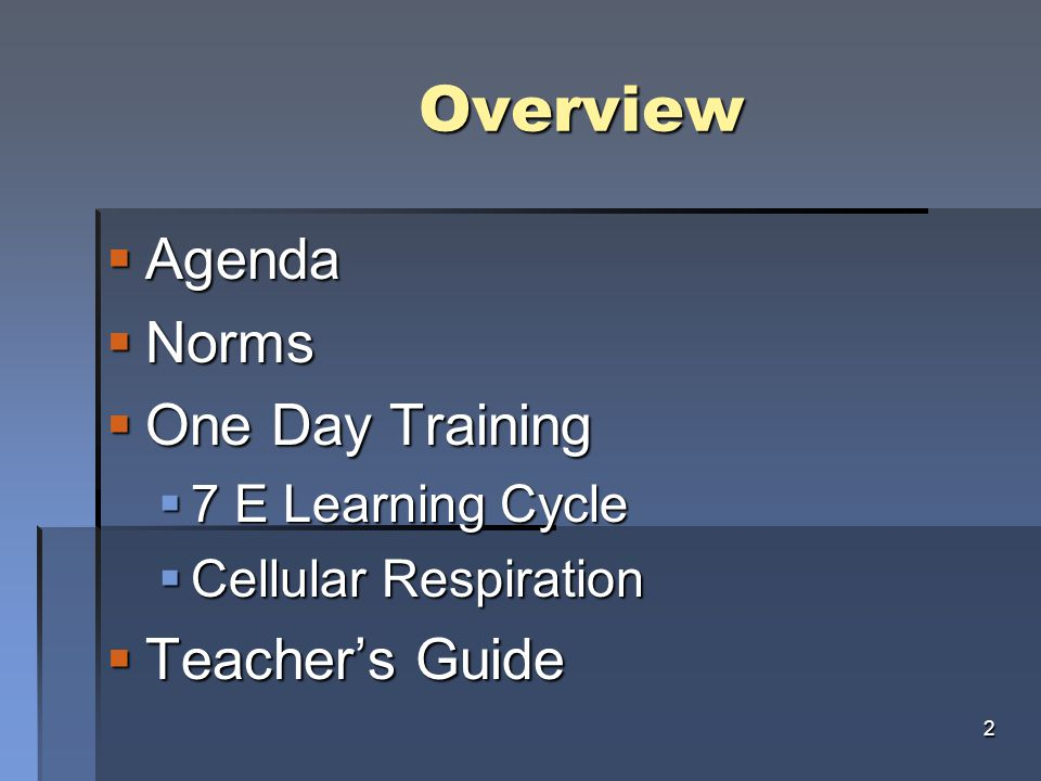 Overview Overview  Agenda  Norms  One Day Training  7 E Learning Cycle  Cellular Respiration  Teacher's Guide 2