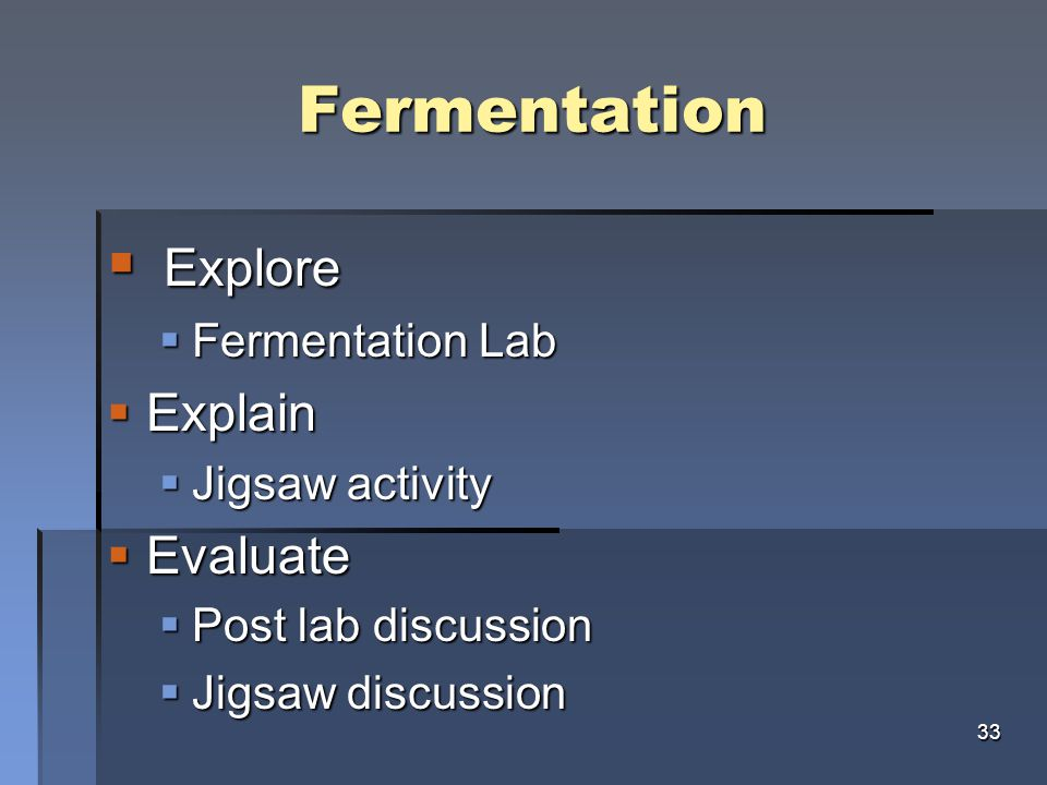 Fermentation  Explore  Fermentation Lab  Explain  Jigsaw activity  Evaluate  Post lab discussion  Jigsaw discussion 33