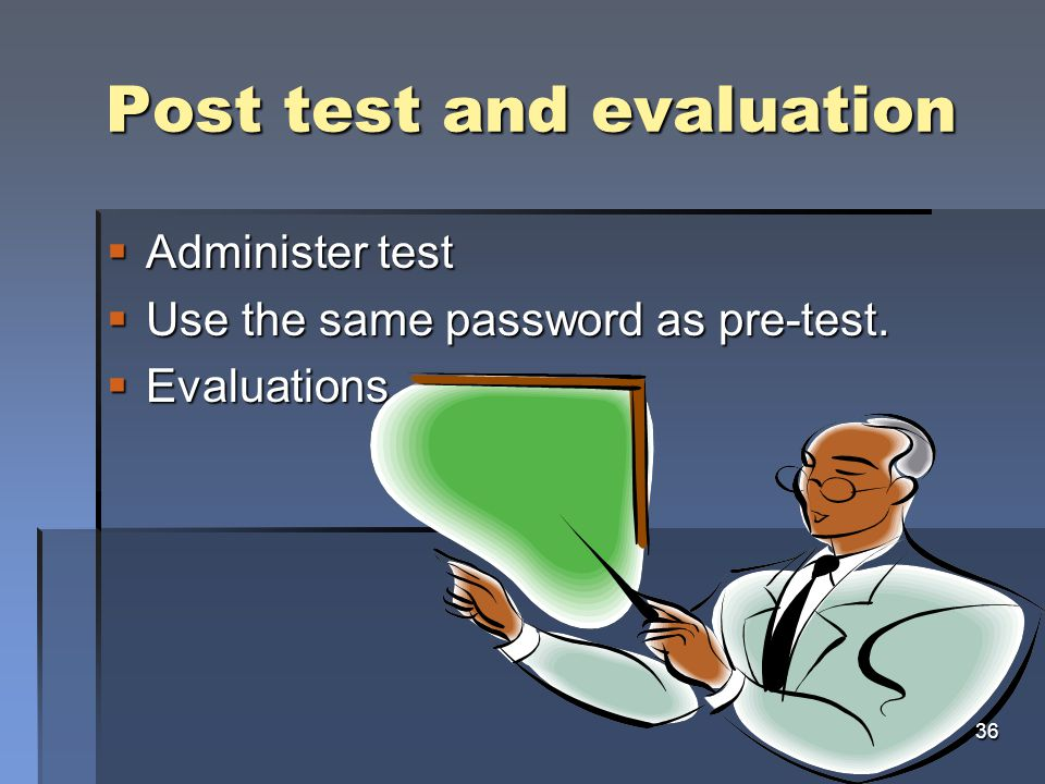 Post test and evaluation  Administer test  Use the same password as pre-test.  Evaluations 36