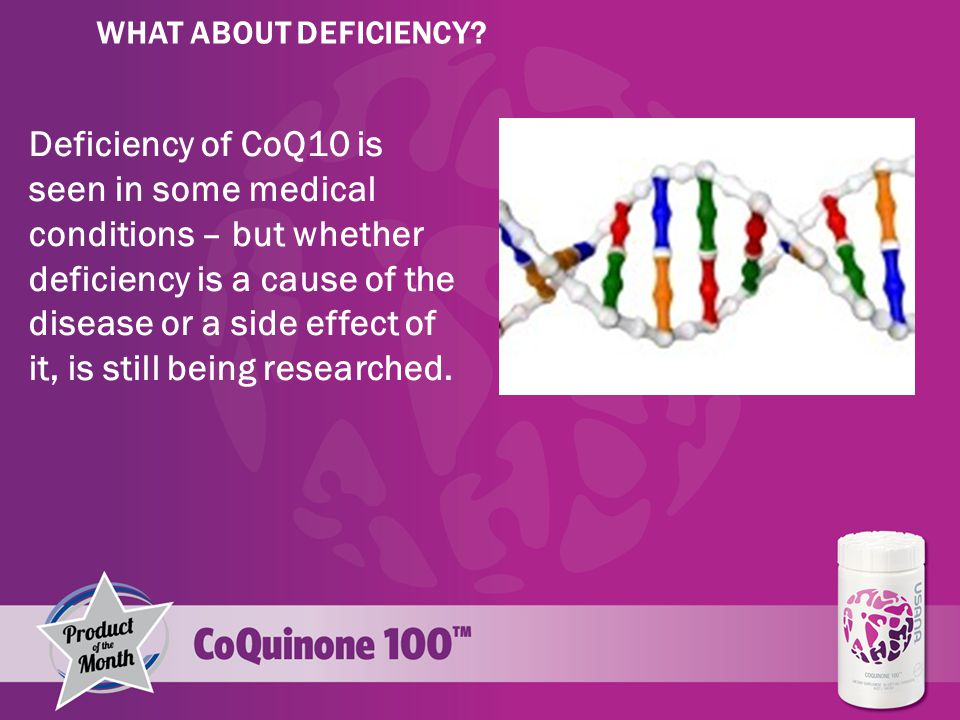 Deficiency of CoQ10 is seen in some medical conditions – but whether deficiency is a cause of the disease or a side effect of it, is still being researched.