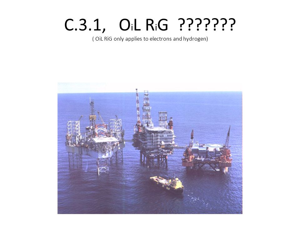 C.3.1, O i L R i G ??????? ( OiL RiG only applies to electrons and hydrogen)