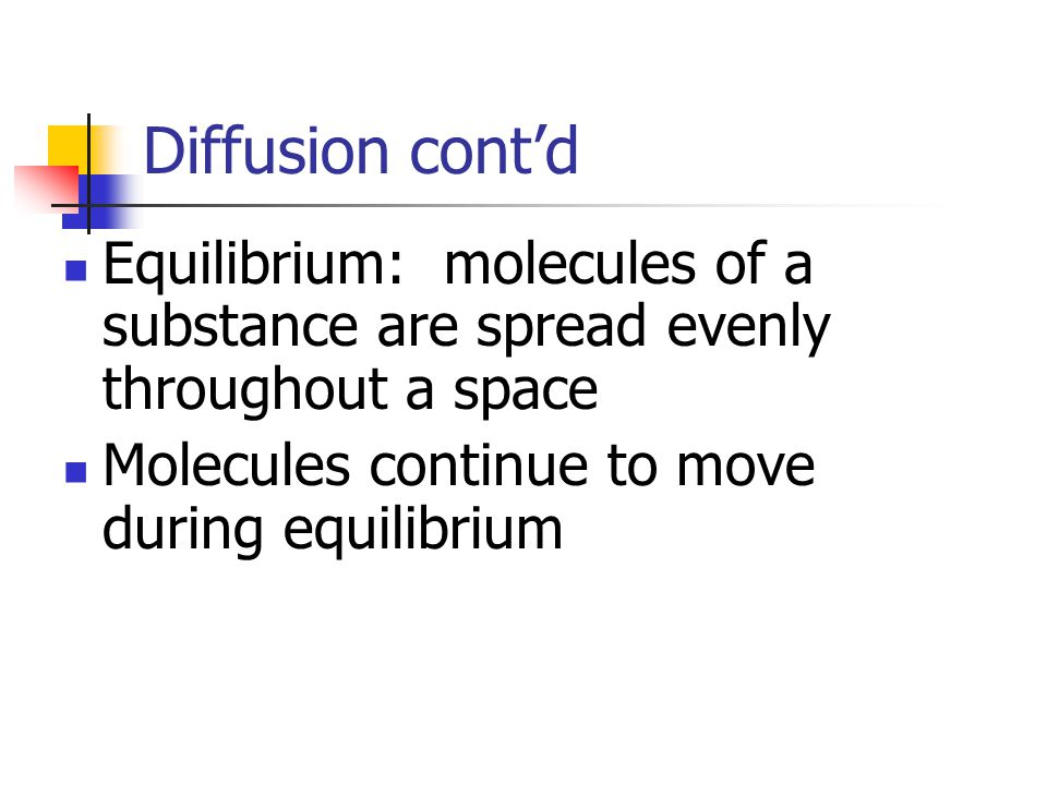 Diffusion cont'd Equilibrium: molecules of a substance are spread evenly throughout a space Molecules continue to move during equilibrium