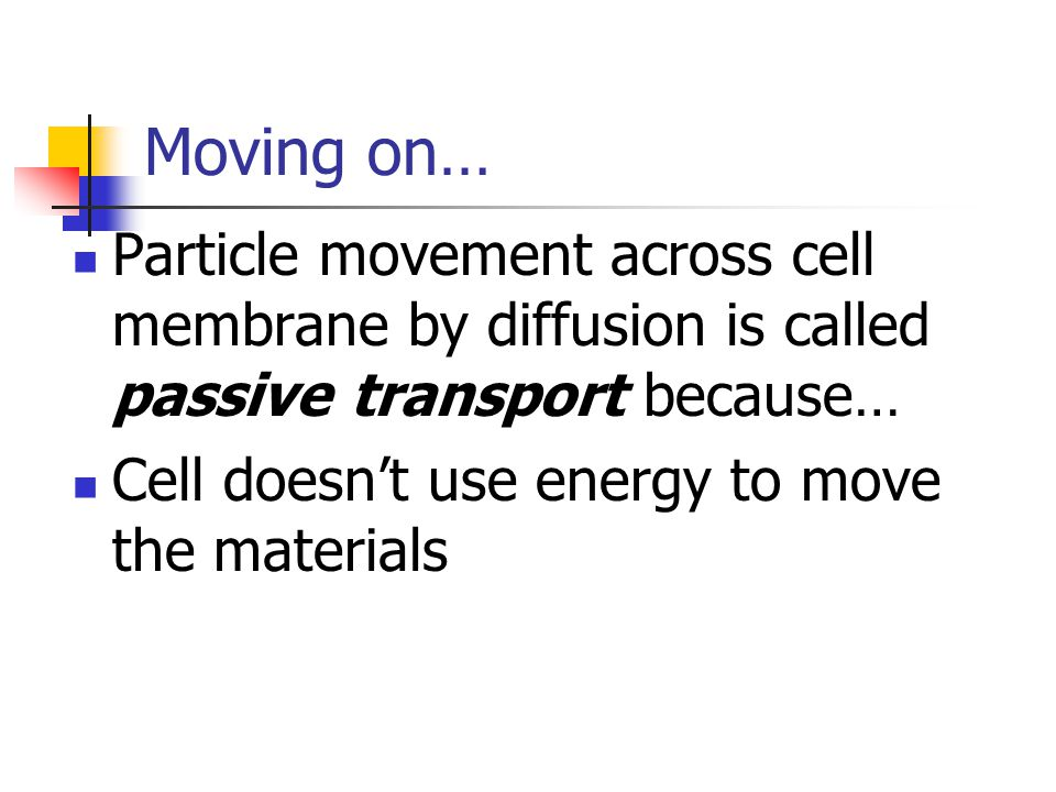 Moving on… Particle movement across cell membrane by diffusion is called passive transport because… Cell doesn't use energy to move the materials