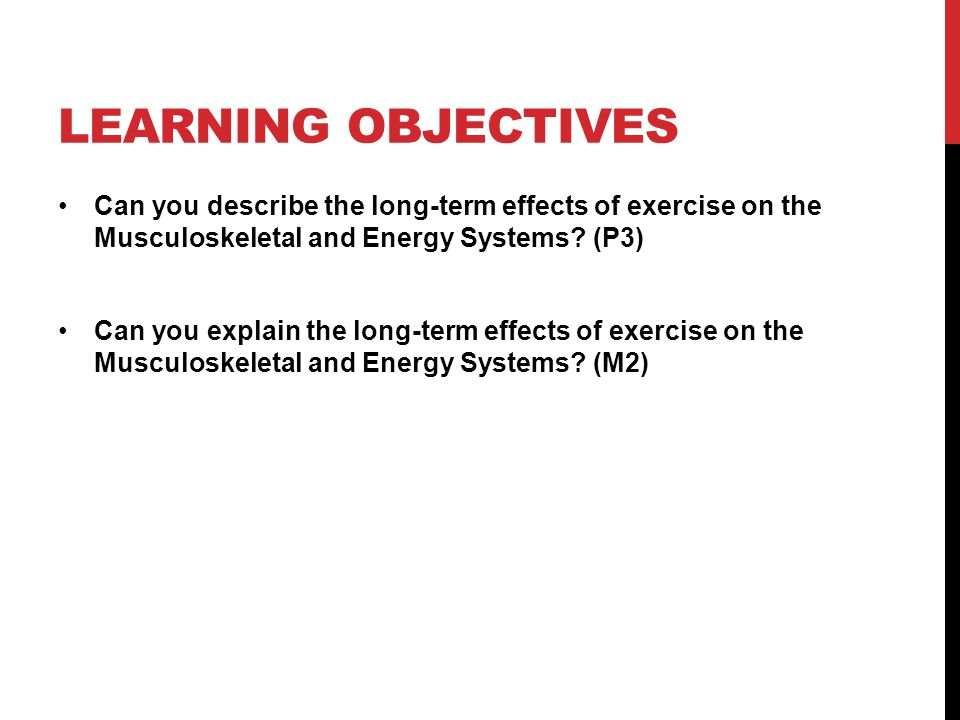 LEARNING OBJECTIVES Can you describe the long-term effects of exercise on the Musculoskeletal and Energy Systems? (P3) Can you explain the long-term e