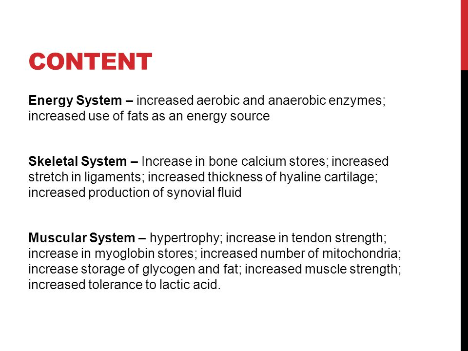 CONTENT Energy System – increased aerobic and anaerobic enzymes; increased use of fats as an energy source Skeletal System – Increase in bone calcium