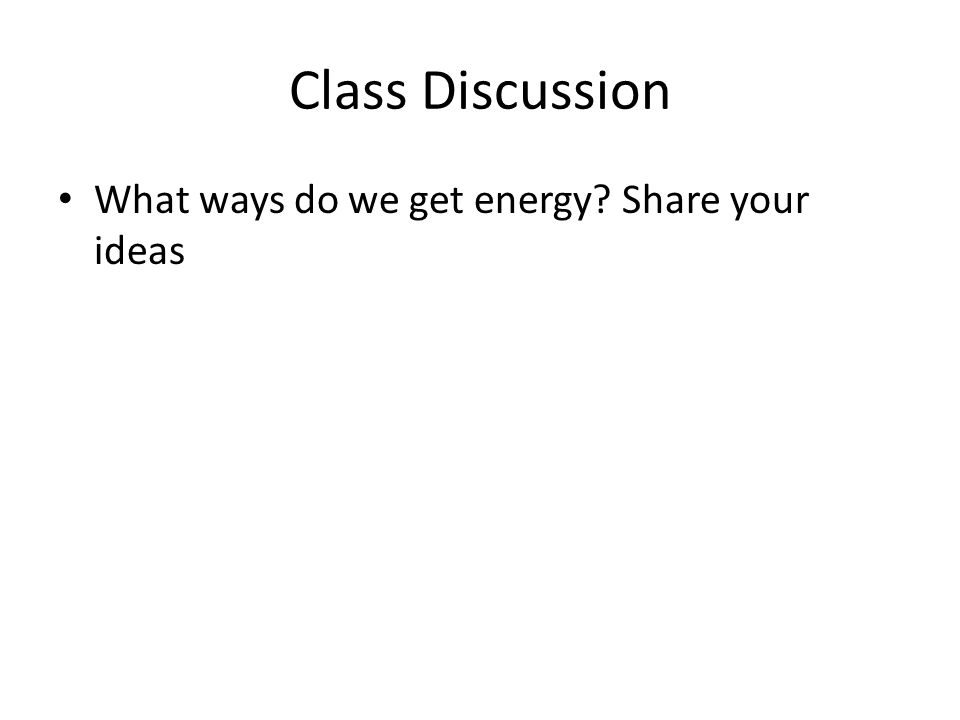 Class Discussion What ways do we get energy? Share your ideas