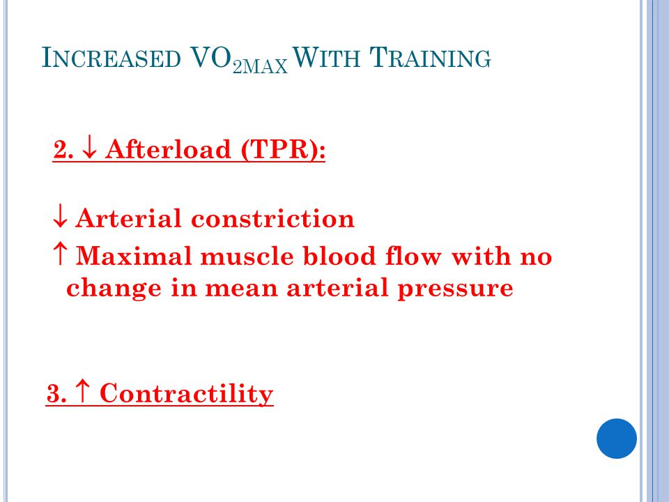 I NCREASED VO 2 MAX W ITH T RAINING 2.  Afterload (TPR):  Arterial constriction  Maximal muscle blood flow with no change in mean arterial pressure